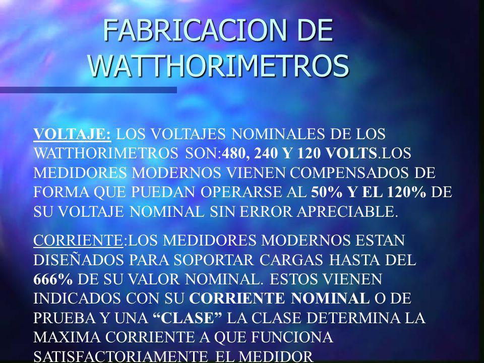 FABRICACION DE WATTHORIMETROS VOLTAJE: LOS VOLTAJES NOMINALES DE LOS WATTHORIMETROS SON:480, 240 Y 120 VOLTS.LOS MEDIDORES MODERNOS VIENEN COMPENSADOS