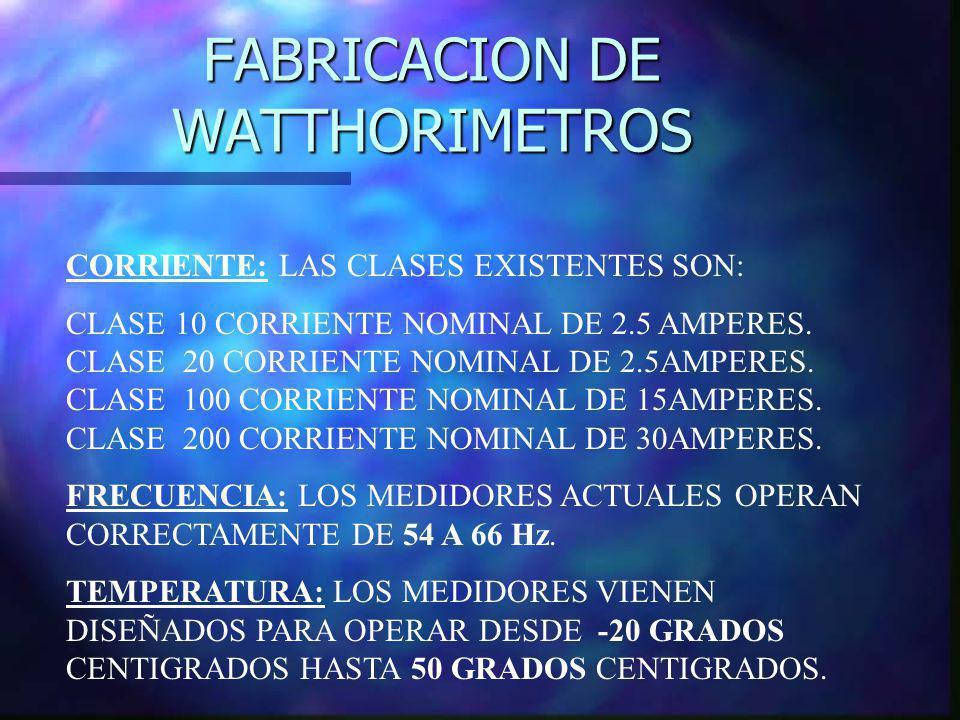 FABRICACION DE WATTHORIMETROS CORRIENTE: LAS CLASES EXISTENTES SON: CLASE 10 CORRIENTE NOMINAL DE 2.5 AMPERES. CLASE 20 CORRIENTE NOMINAL DE 2.5AMPERE