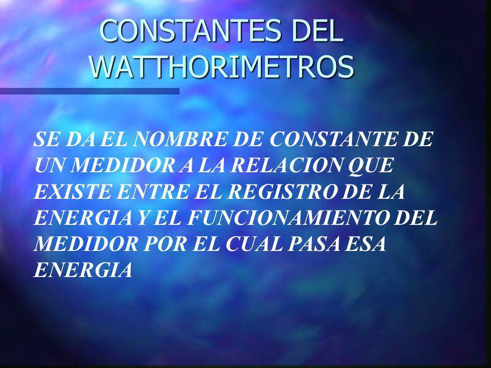 CONSTANTES DEL WATTHORIMETROS SE DA EL NOMBRE DE CONSTANTE DE UN MEDIDOR A LA RELACION QUE EXISTE ENTRE EL REGISTRO DE LA ENERGIA Y EL FUNCIONAMIENTO