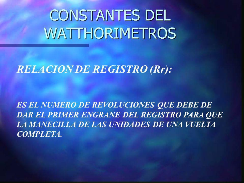 CONSTANTES DEL WATTHORIMETROS RELACION DE REGISTRO (Rr): ES EL NUMERO DE REVOLUCIONES QUE DEBE DE DAR EL PRIMER ENGRANE DEL REGISTRO PARA QUE LA MANEC