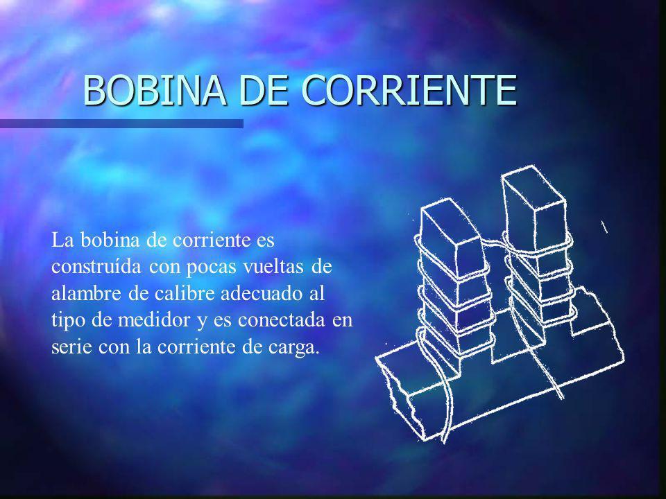 BOBINA DE CORRIENTE La bobina de corriente es construída con pocas vueltas de alambre de calibre adecuado al tipo de medidor y es conectada en serie c