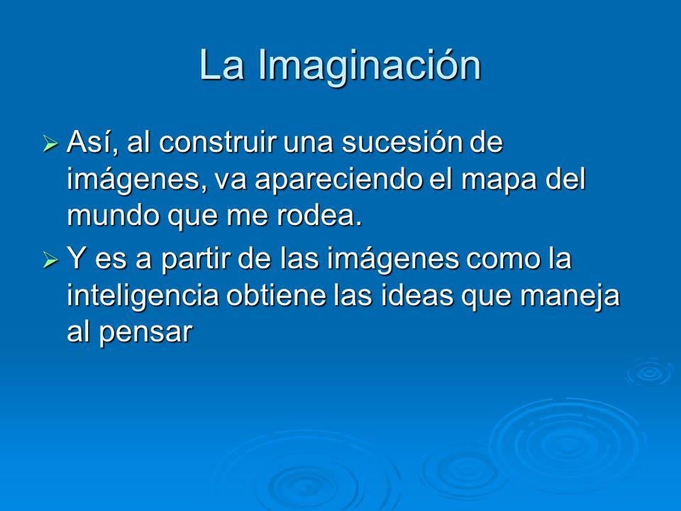La Imaginación Así, al construir una sucesión de imágenes, va apareciendo el mapa del mundo que me rodea. Así, al construir una sucesión de imágenes,