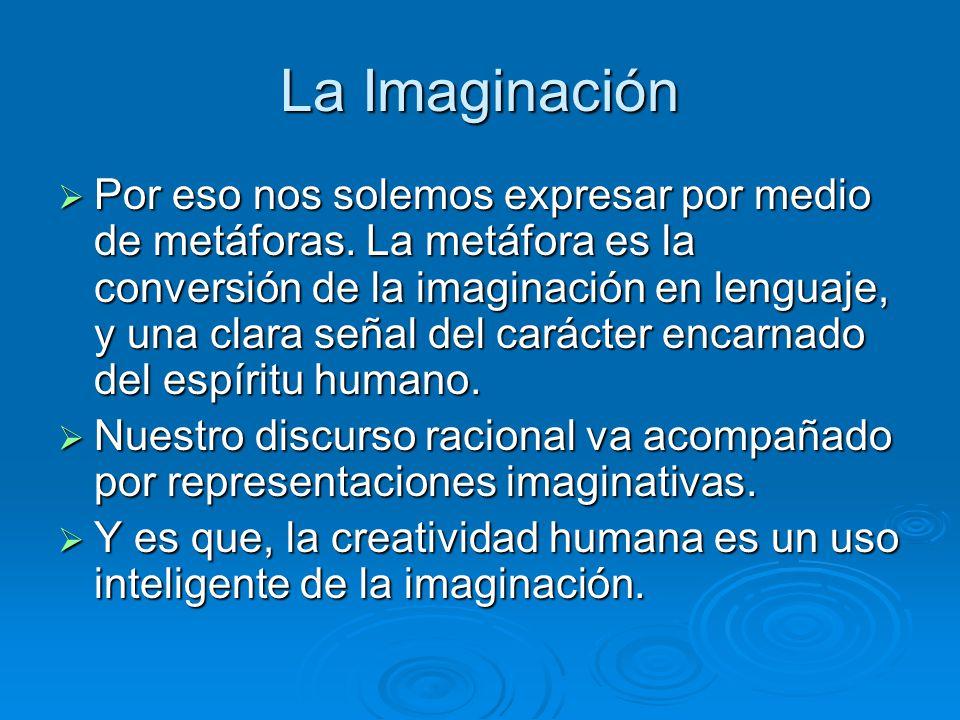 La Imaginación Por eso nos solemos expresar por medio de metáforas. La metáfora es la conversión de la imaginación en lenguaje, y una clara señal del