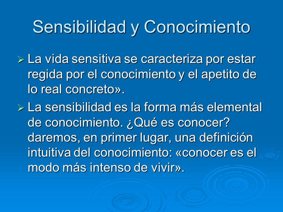Sensibilidad y Conocimiento La vida sensitiva se caracteriza por estar regida por el conocimiento y el apetito de lo real concreto». La vida sensitiva