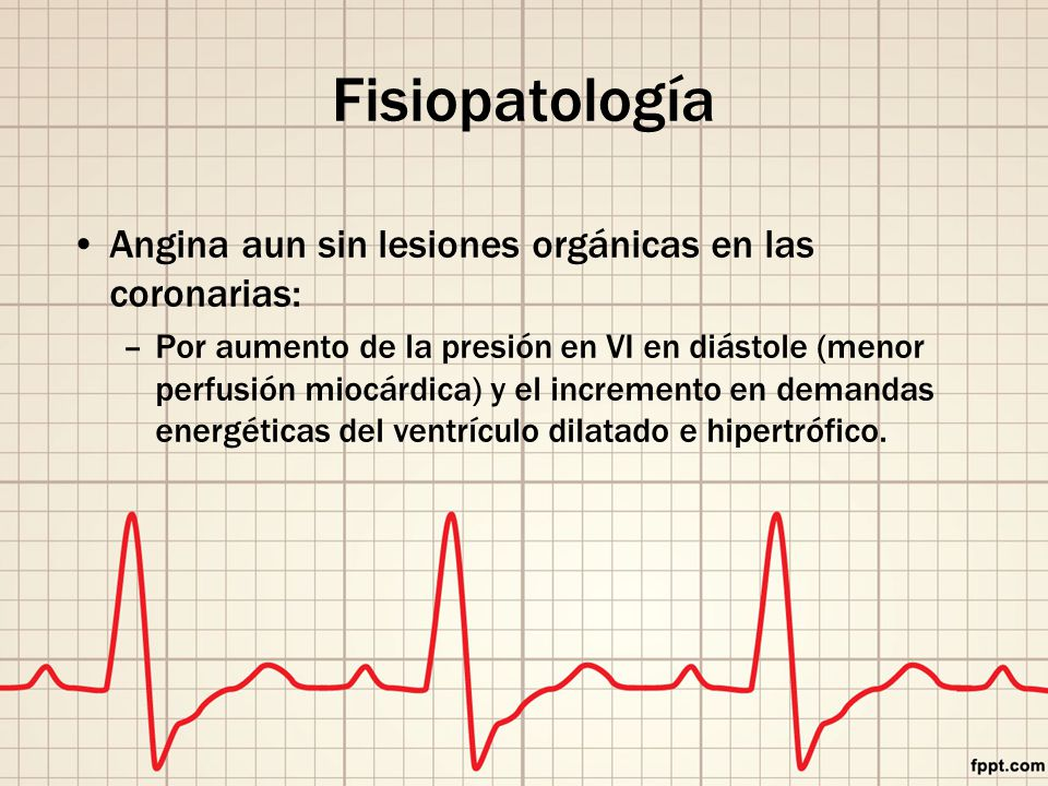 Fisiopatología Angina aun sin lesiones orgánicas en las coronarias: –Por aumento de la presión en VI en diástole (menor perfusión miocárdica) y el incremento en demandas energéticas del ventrículo dilatado e hipertrófico.