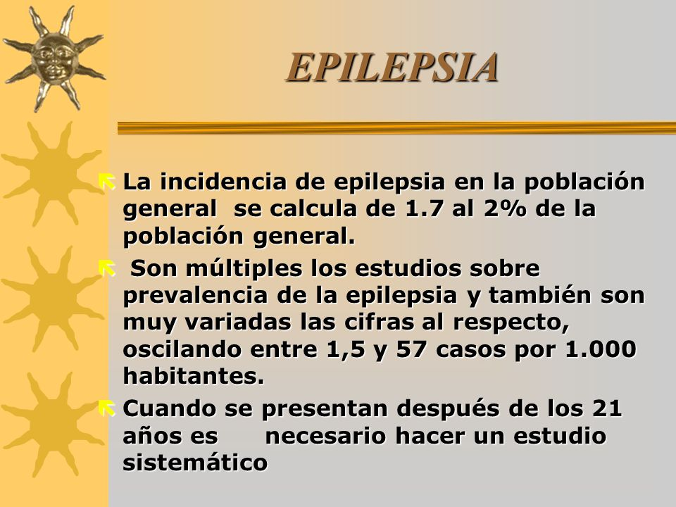 EPILEPSIA ëLa incidencia de epilepsia en la población general se calcula de 1.7 al 2% de la población general. ë Son múltiples los estudios sobre prev
