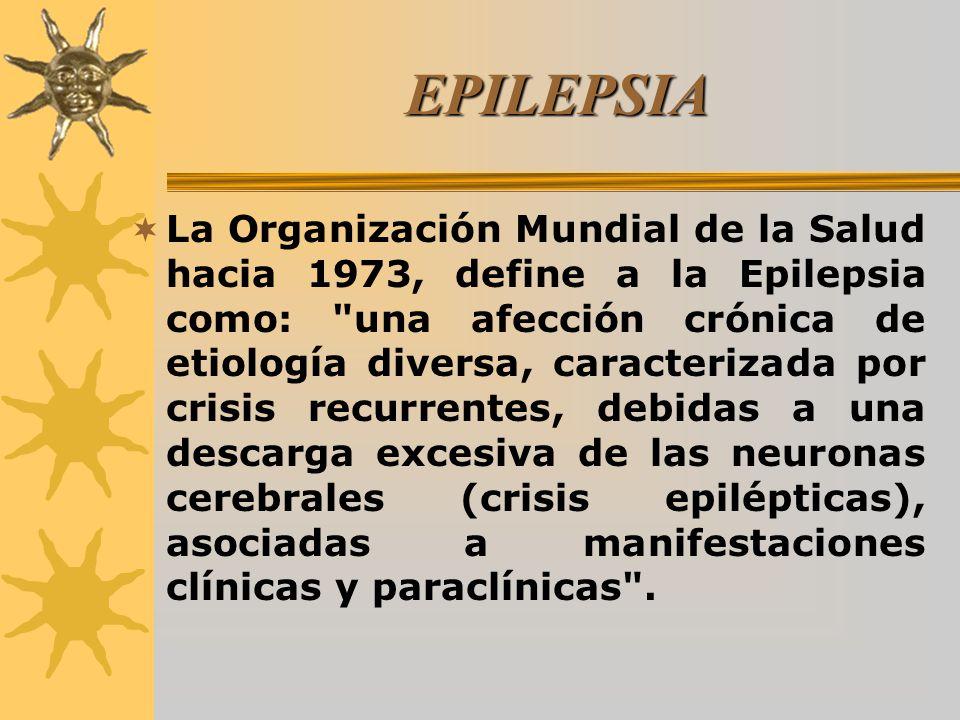 EPILEPSIA La Organización Mundial de la Salud hacia 1973, define a la Epilepsia como: