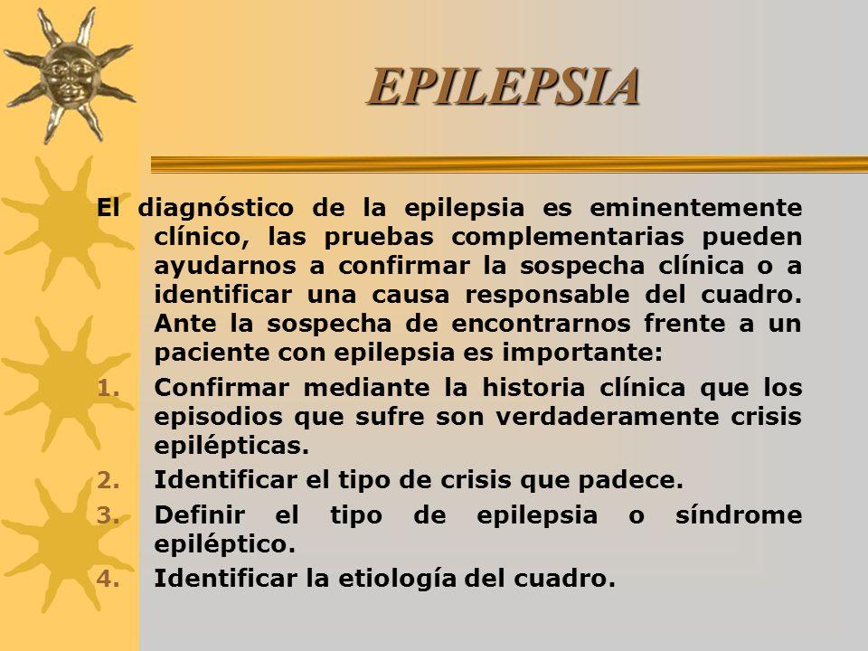 EPILEPSIA El diagnóstico de la epilepsia es eminentemente clínico, las pruebas complementarias pueden ayudarnos a confirmar la sospecha clínica o a identificar una causa responsable del cuadro.