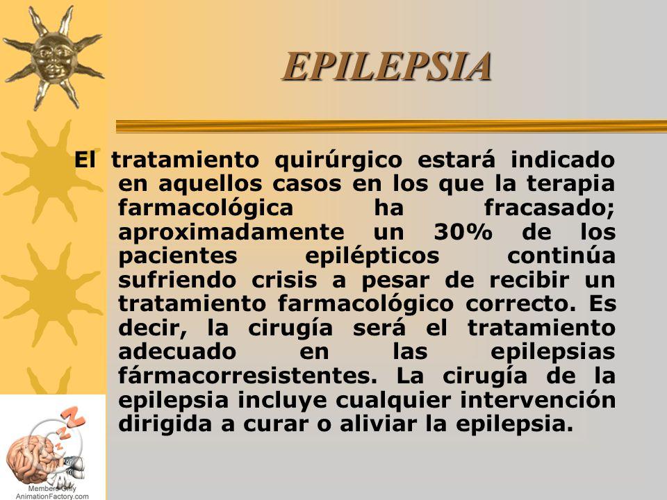 EPILEPSIA El tratamiento quirúrgico estará indicado en aquellos casos en los que la terapia farmacológica ha fracasado; aproximadamente un 30% de los pacientes epilépticos continúa sufriendo crisis a pesar de recibir un tratamiento farmacológico correcto.