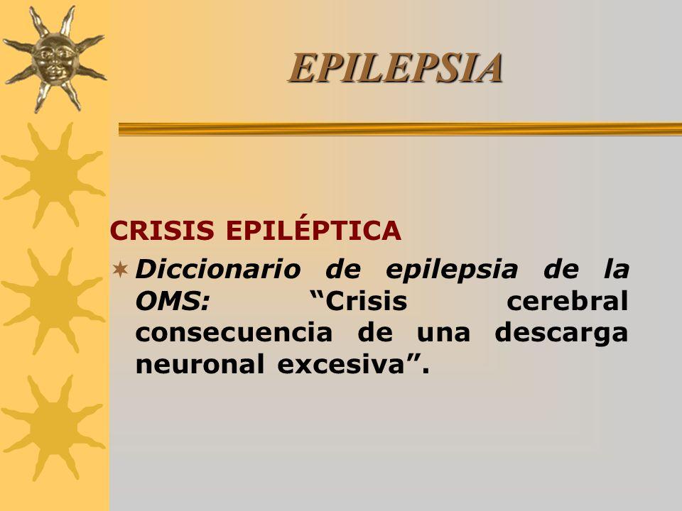 EPILEPSIA CRISIS EPILÉPTICA Comisión de Epidemiología y Pronóstico de la Liga Internacional contra la Epilepsia (ILAE): Manifestación clínica presumiblemente originada por una descarga excesiva de neuronas a nivel cerebral.