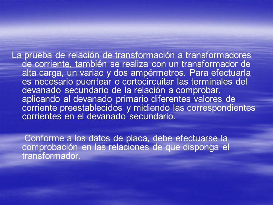 La prueba de relación de transformación a transformadores de corriente, también se realiza con un transformador de alta carga, un variac y dos ampérme