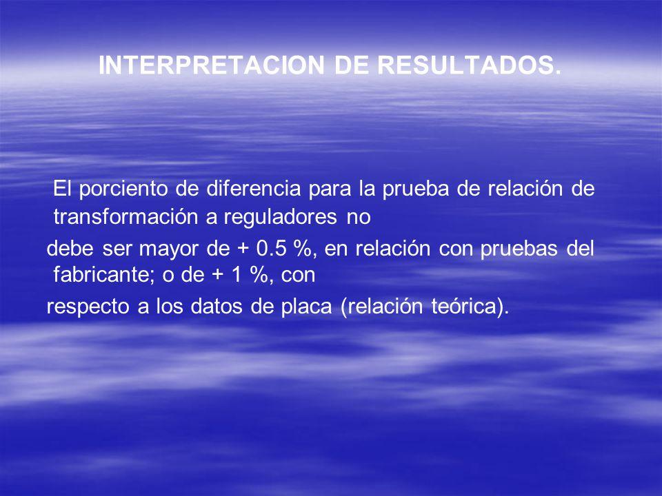 INTERPRETACION DE RESULTADOS. El porciento de diferencia para la prueba de relación de transformación a reguladores no debe ser mayor de + 0.5 %, en r