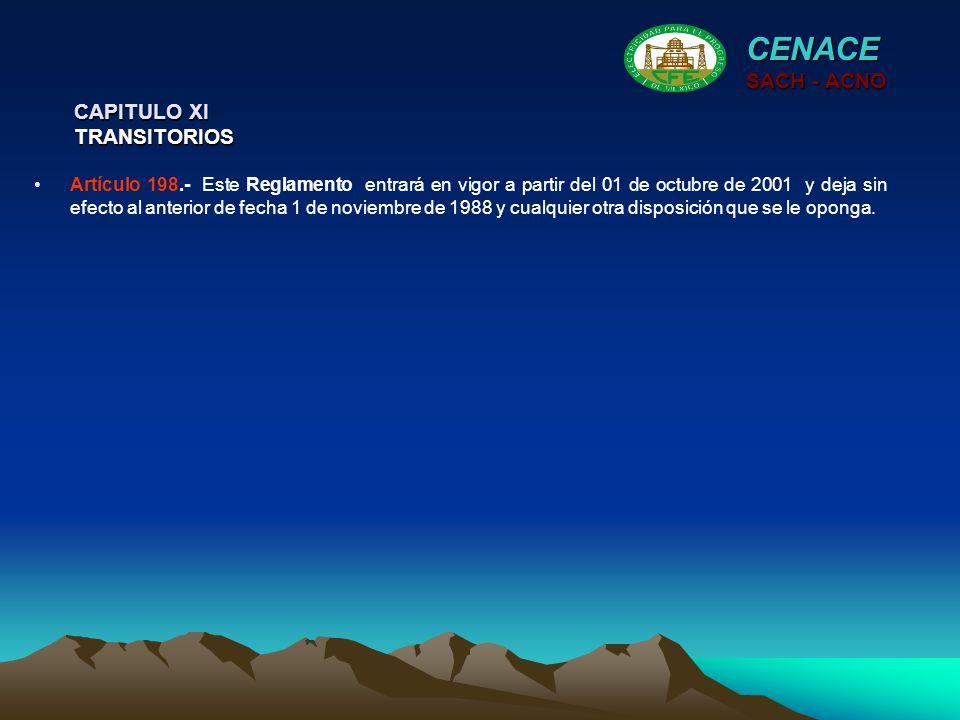 CAPITULO XI TRANSITORIOS CENACE SACH - ACNO Artículo 198.- Este Reglamento entrará en vigor a partir del 01 de octubre de 2001 y deja sin efecto al an
