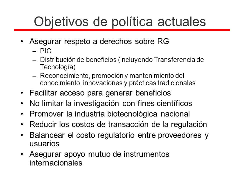 Objetivos de política actuales Asegurar respeto a derechos sobre RG –PIC –Distribución de beneficios (incluyendo Transferencia de Tecnología) –Reconoc