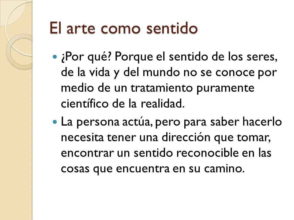 El arte como sentido ¿Por qué? Porque el sentido de los seres, de la vida y del mundo no se conoce por medio de un tratamiento puramente científico de