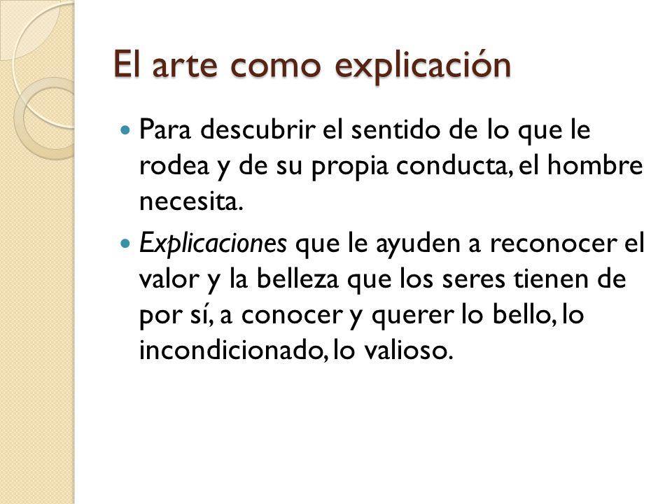 El arte como explicación Para descubrir el sentido de lo que le rodea y de su propia conducta, el hombre necesita. Explicaciones que le ayuden a recon