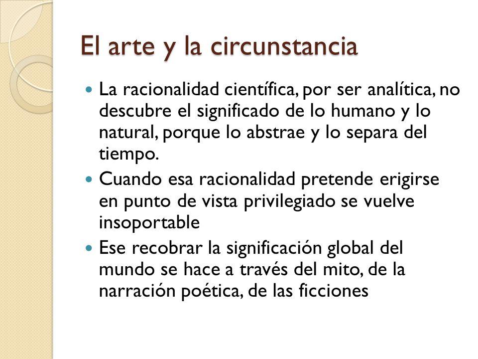 El arte y la circunstancia La racionalidad científica, por ser analítica, no descubre el significado de lo humano y lo natural, porque lo abstrae y lo