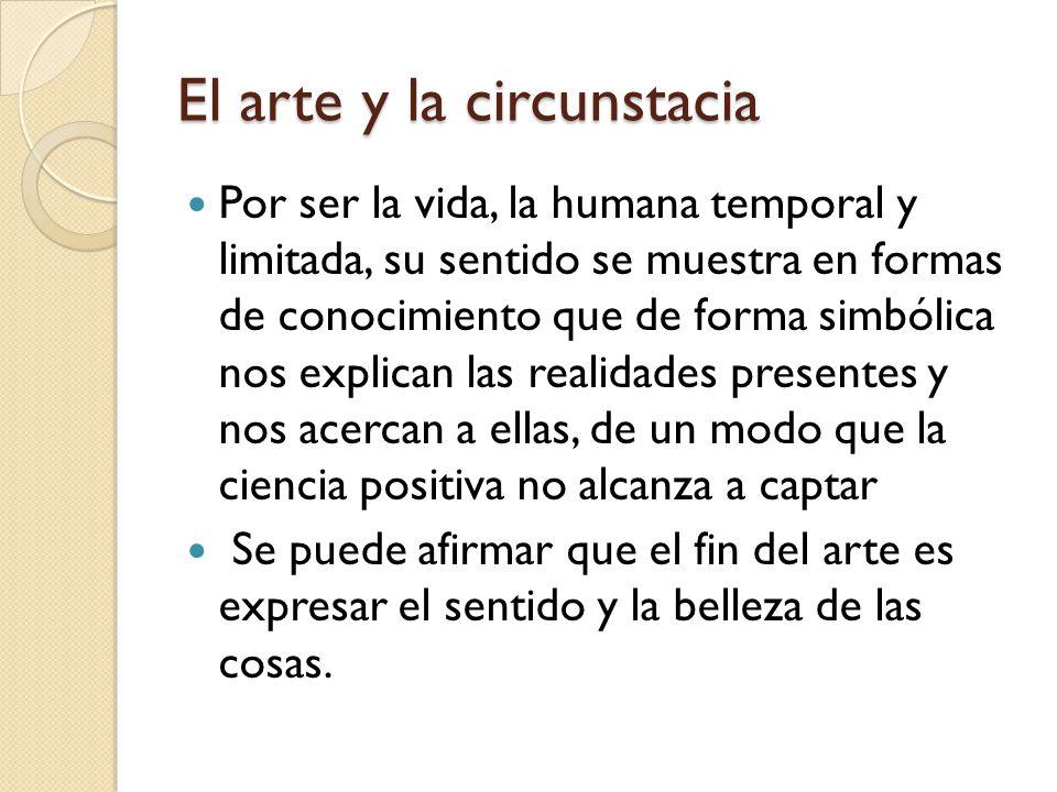 El arte y la circunstacia Por ser la vida, la humana temporal y limitada, su sentido se muestra en formas de conocimiento que de forma simbólica nos e