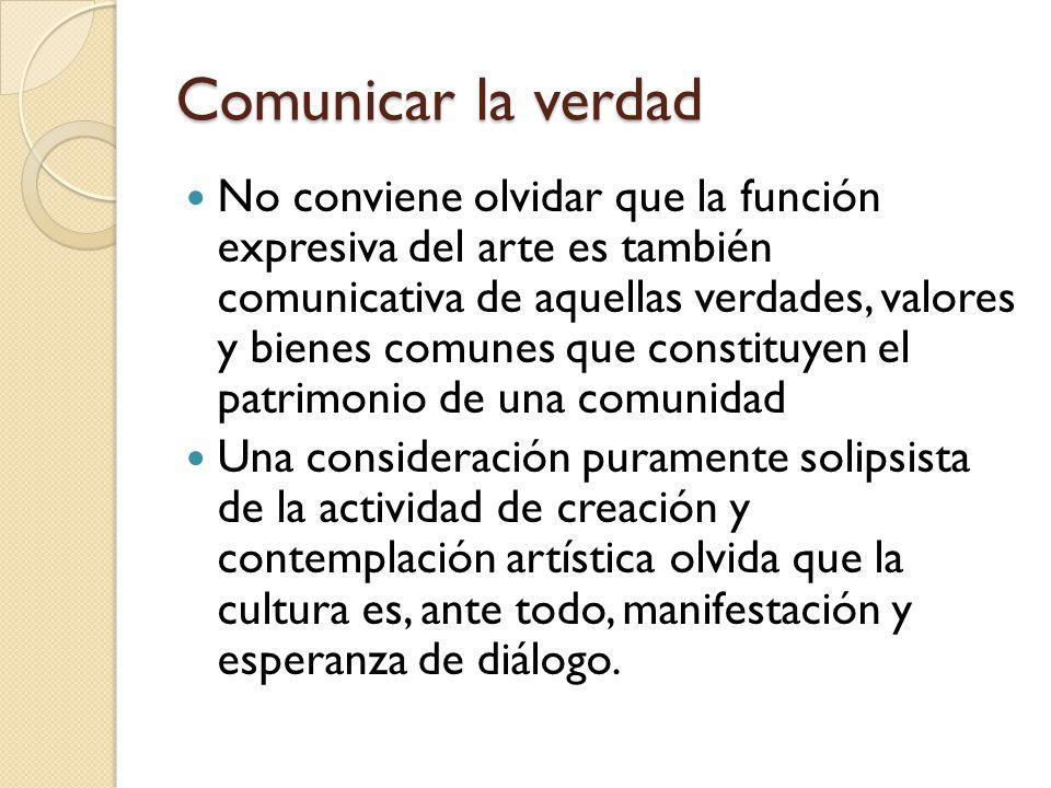 Comunicar la verdad No conviene olvidar que la función expresiva del arte es también comunicativa de aquellas verdades, valores y bienes comunes que c