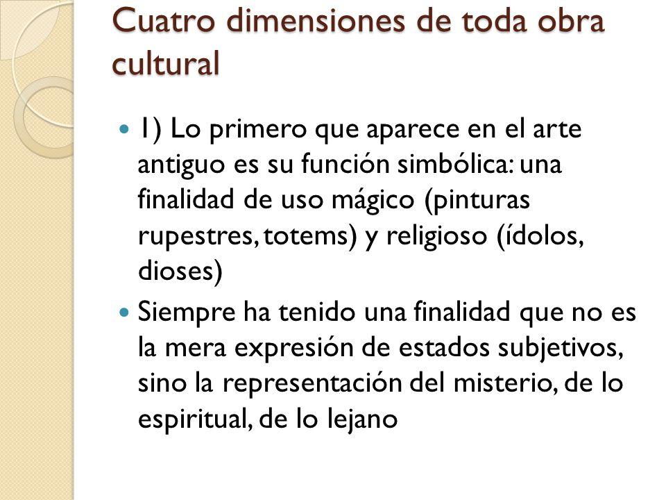 Cuatro dimensiones de toda obra cultural 1) Lo primero que aparece en el arte antiguo es su función simbólica: una finalidad de uso mágico (pinturas r