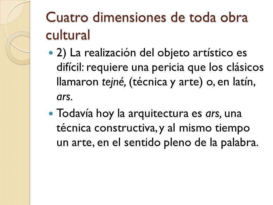 Cuatro dimensiones de toda obra cultural 2) La realización del objeto artístico es difícil: requiere una pericia que los clásicos llamaron tejné, (téc