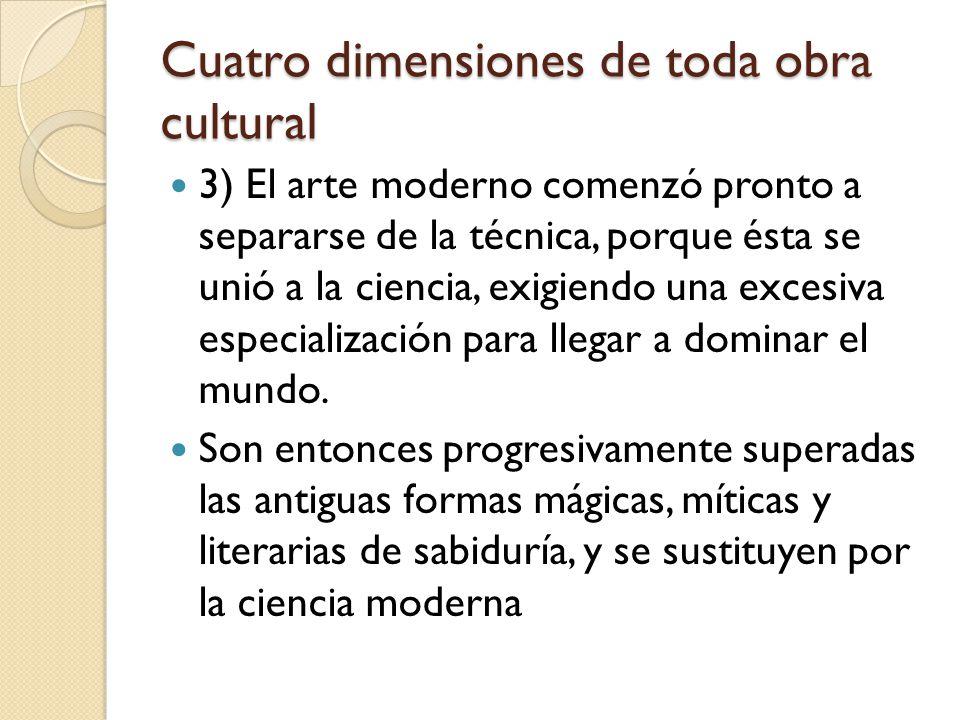 Cuatro dimensiones de toda obra cultural 3) El arte moderno comenzó pronto a separarse de la técnica, porque ésta se unió a la ciencia, exigiendo una