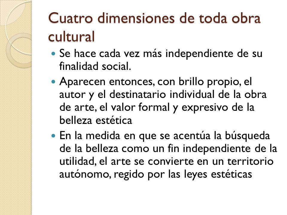 Cuatro dimensiones de toda obra cultural Se hace cada vez más independiente de su finalidad social. Aparecen entonces, con brillo propio, el autor y e