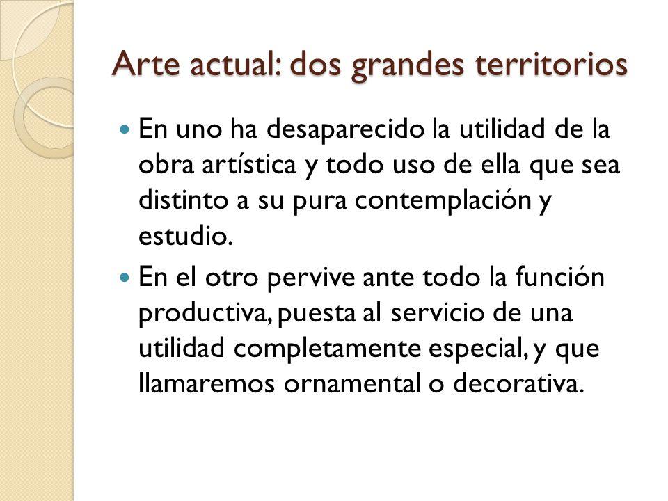 Arte actual: dos grandes territorios En uno ha desaparecido la utilidad de la obra artística y todo uso de ella que sea distinto a su pura contemplaci