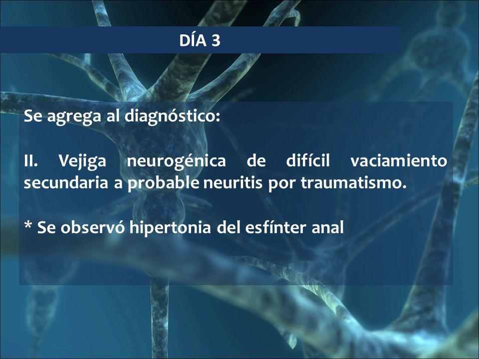 DÍA 3 Se agrega al diagnóstico: II. Vejiga neurogénica de difícil vaciamiento secundaria a probable neuritis por traumatismo. * Se observó hipertonia