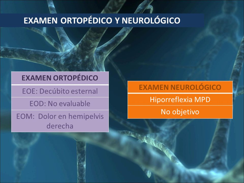 EXAMEN ORTOPÉDICO Y NEUROLÓGICO EXAMEN ORTOPÉDICO EOE: Decúbito esternal EOD: No evaluable EOM: Dolor en hemipelvis derecha EXAMEN NEUROLÓGICO Hiporreflexia MPD No objetivo