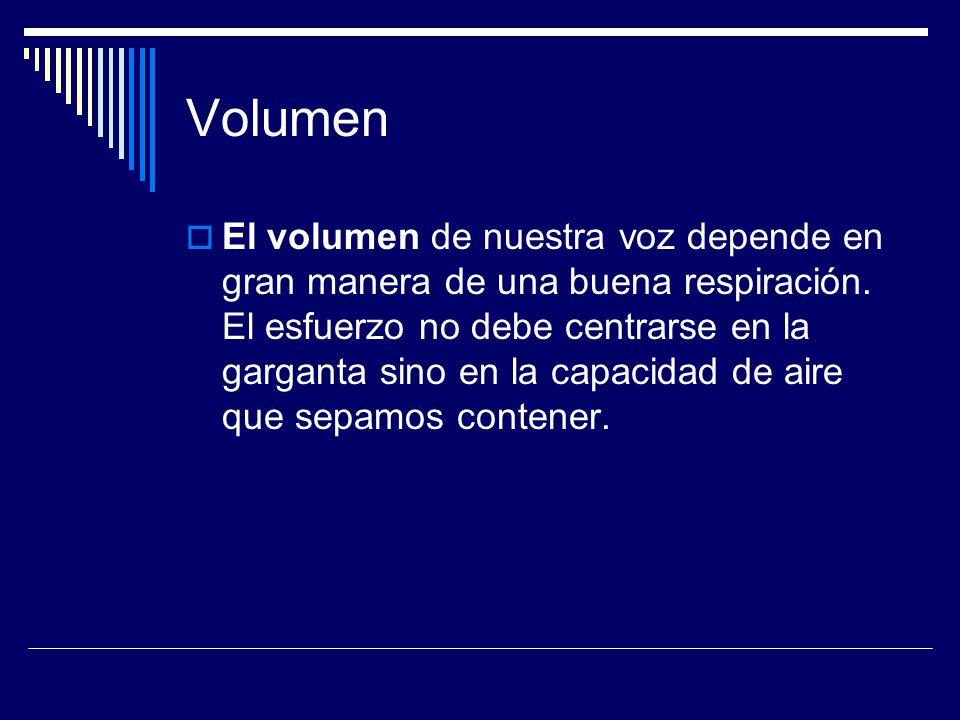 Volumen El volumen de nuestra voz depende en gran manera de una buena respiración. El esfuerzo no debe centrarse en la garganta sino en la capacidad d