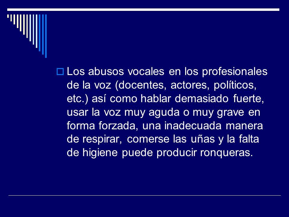 Los abusos vocales en los profesionales de la voz (docentes, actores, políticos, etc.) así como hablar demasiado fuerte, usar la voz muy aguda o muy g