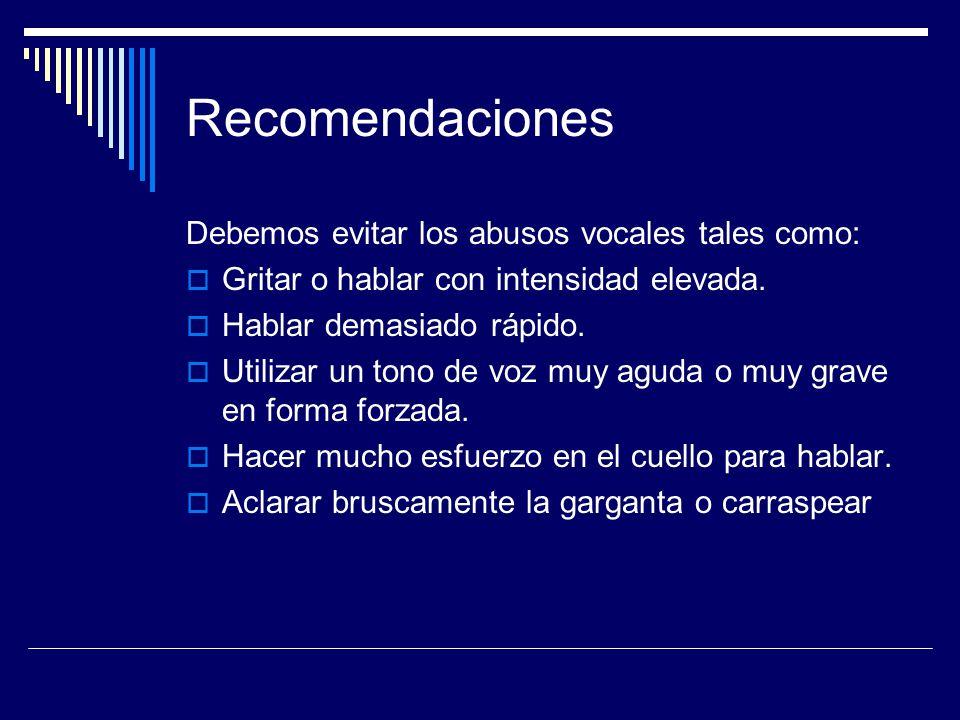 Recomendaciones Debemos evitar los abusos vocales tales como: Gritar o hablar con intensidad elevada. Hablar demasiado rápido. Utilizar un tono de voz