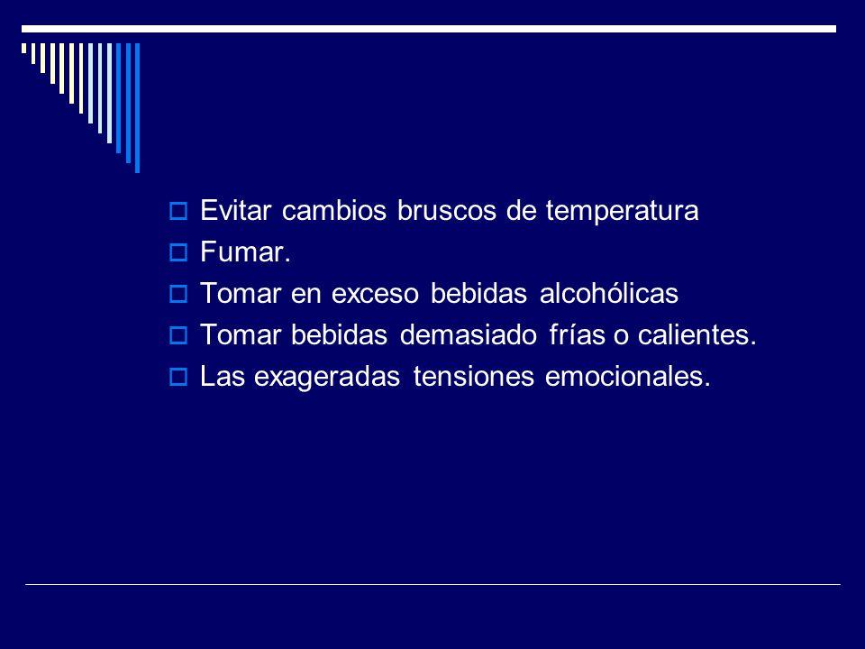 Evitar cambios bruscos de temperatura Fumar. Tomar en exceso bebidas alcohólicas Tomar bebidas demasiado frías o calientes. Las exageradas tensiones e