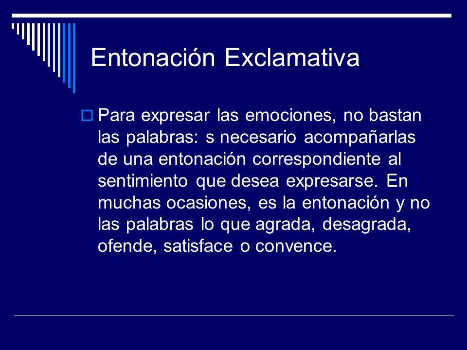 Entonación Exclamativa Para expresar las emociones, no bastan las palabras: s necesario acompañarlas de una entonación correspondiente al sentimiento que desea expresarse.