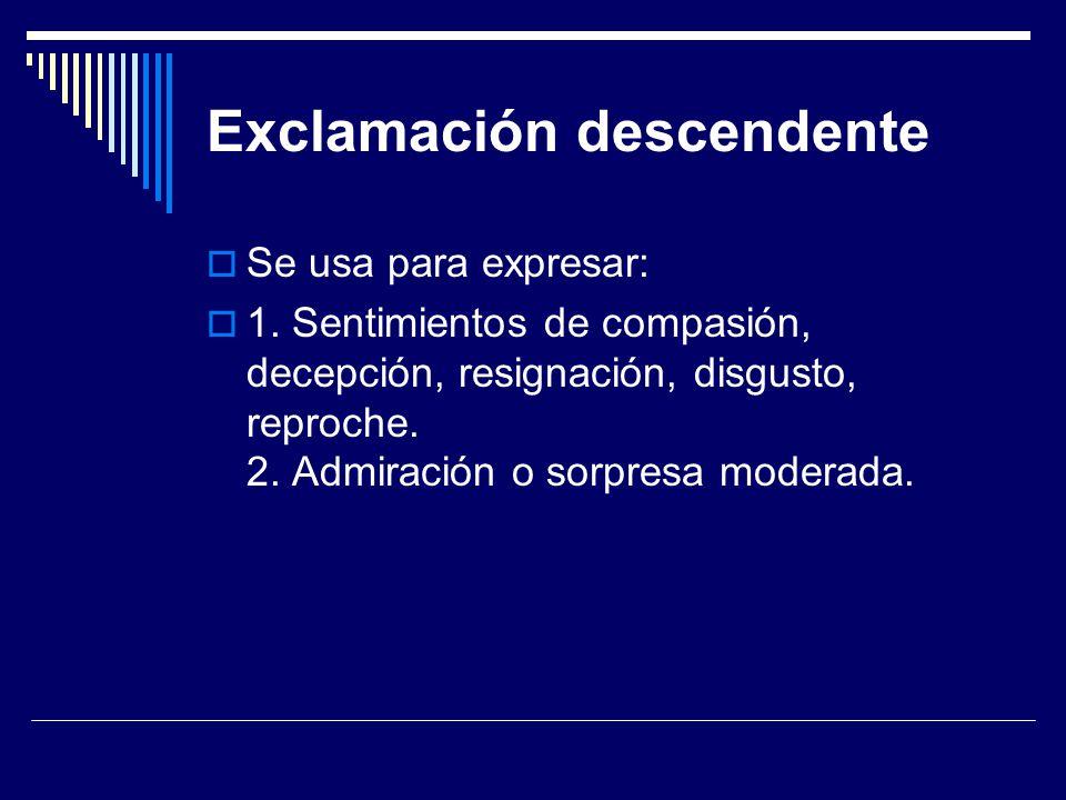 Exclamación descendente Se usa para expresar: 1. Sentimientos de compasión, decepción, resignación, disgusto, reproche. 2. Admiración o sorpresa moder
