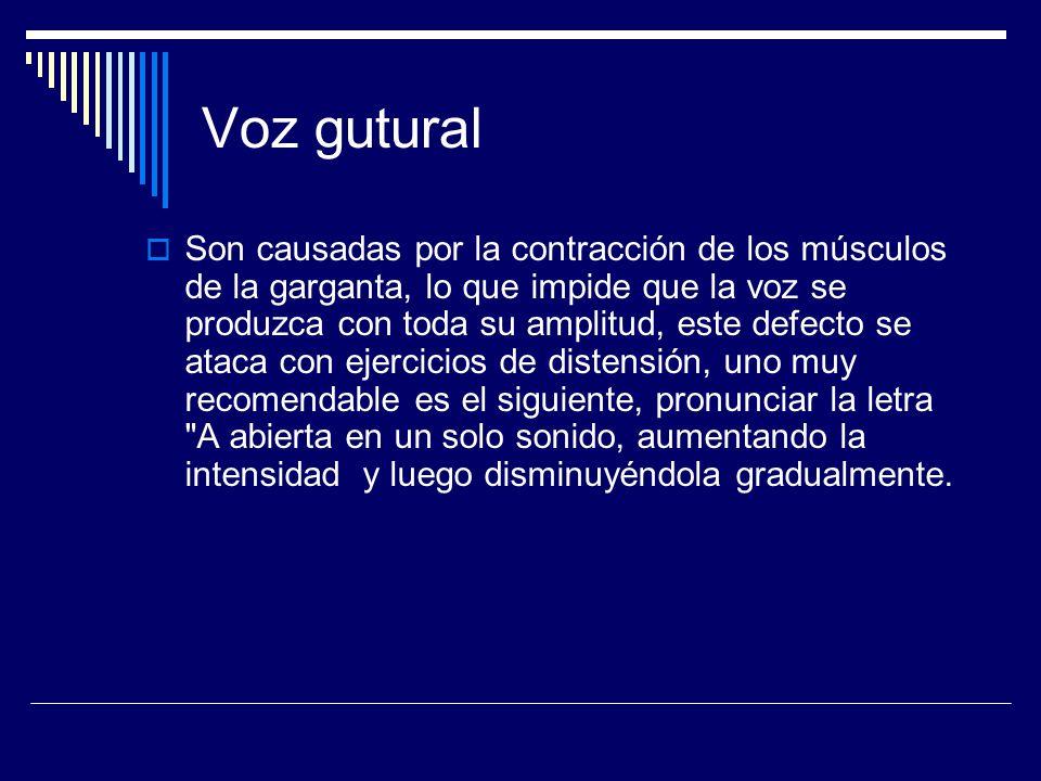 Voz gutural Son causadas por la contracción de los músculos de la garganta, lo que impide que la voz se produzca con toda su amplitud, este defecto se