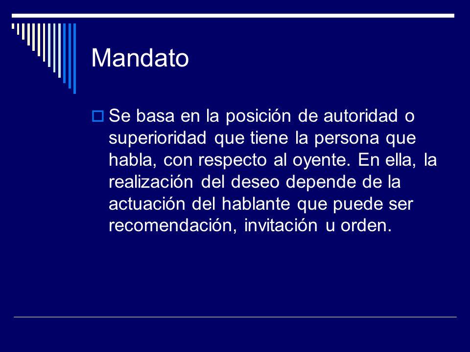 Mandato Se basa en la posición de autoridad o superioridad que tiene la persona que habla, con respecto al oyente. En ella, la realización del deseo d