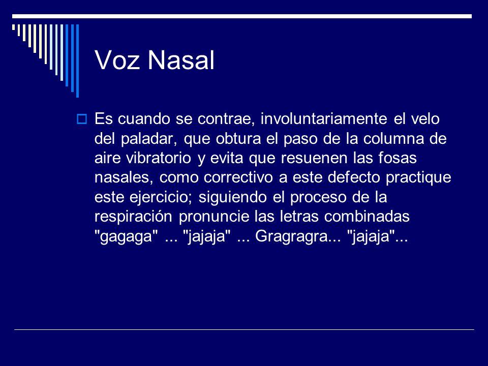 Voz Nasal Es cuando se contrae, involuntariamente el velo del paladar, que obtura el paso de la columna de aire vibratorio y evita que resuenen las fo