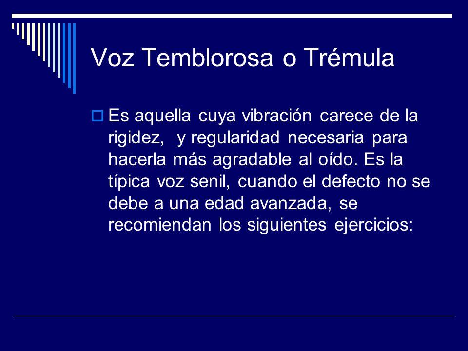 Voz Temblorosa o Trémula Es aquella cuya vibración carece de la rigidez, y regularidad necesaria para hacerla más agradable al oído. Es la típica voz