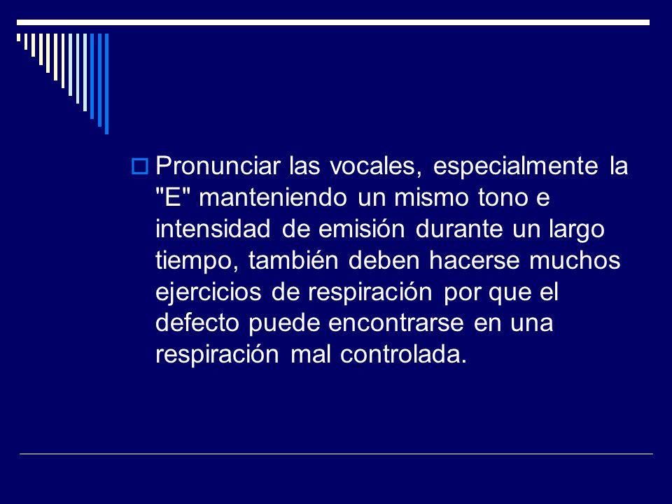 Pronunciar las vocales, especialmente la E manteniendo un mismo tono e intensidad de emisión durante un largo tiempo, también deben hacerse muchos ejercicios de respiración por que el defecto puede encontrarse en una respiración mal controlada.