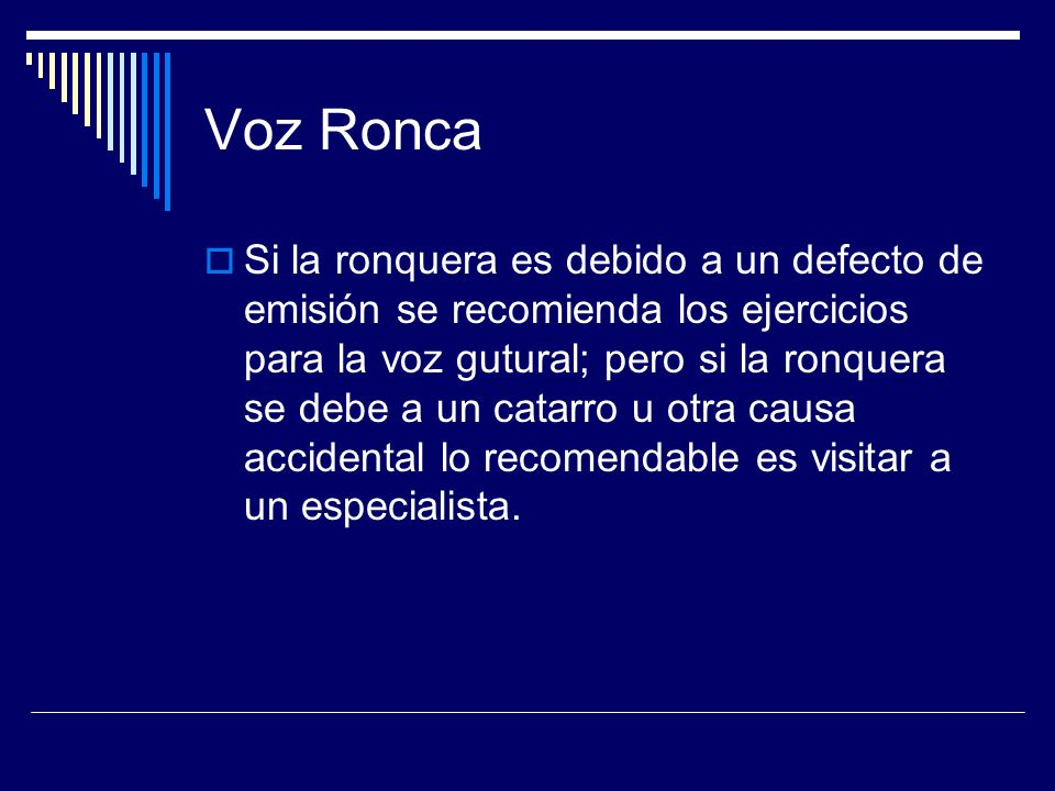 Voz Ronca Si la ronquera es debido a un defecto de emisión se recomienda los ejercicios para la voz gutural; pero si la ronquera se debe a un catarro