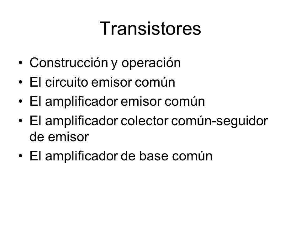 Transistores Construcción y operación El circuito emisor común El amplificador emisor común El amplificador colector común-seguidor de emisor El amplificador de base común