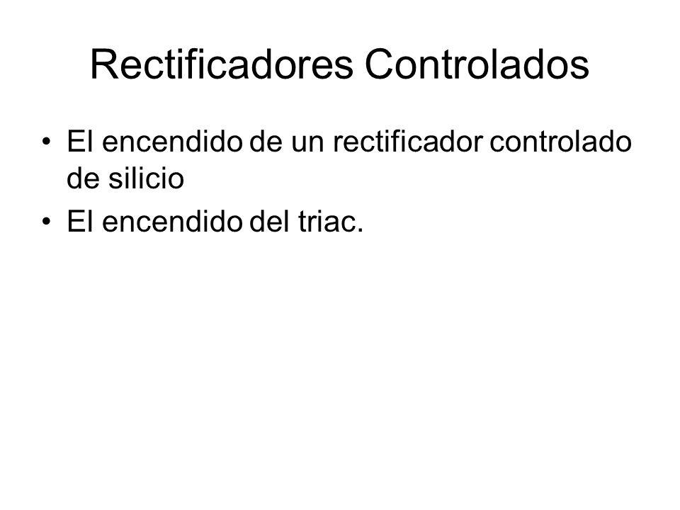 Rectificadores Controlados El encendido de un rectificador controlado de silicio El encendido del triac.