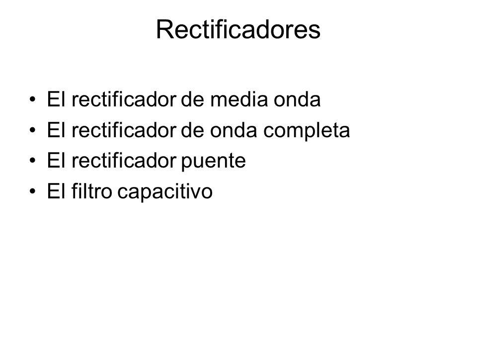 Rectificadores El rectificador de media onda El rectificador de onda completa El rectificador puente El filtro capacitivo