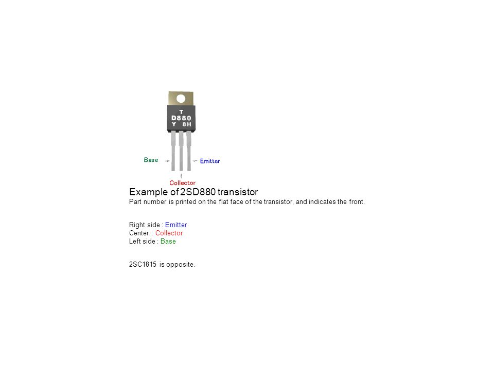 Example of 2SD880 transistor Part number is printed on the flat face of the transistor, and indicates the front. Right side : Emitter Center : Collect