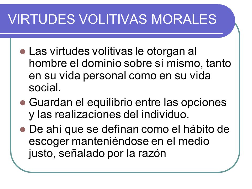 VIRTUDES VOLITIVAS MORALES Las virtudes volitivas le otorgan al hombre el dominio sobre sí mismo, tanto en su vida personal como en su vida social. Gu