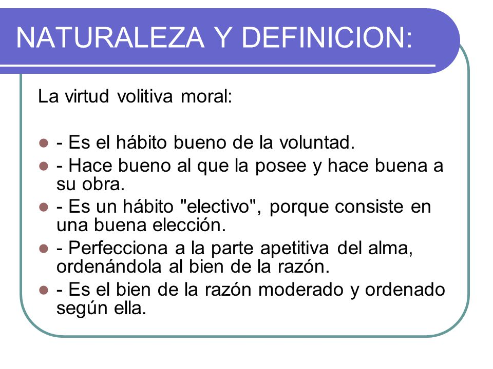 NATURALEZA Y DEFINICION: La virtud volitiva moral: - Es el hábito bueno de la voluntad. - Hace bueno al que la posee y hace buena a su obra. - Es un h