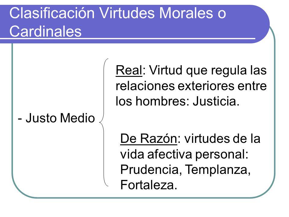 Clasificación Virtudes Morales o Cardinales - Justo Medio Real: Virtud que regula las relaciones exteriores entre los hombres: Justicia. De Razón: vir