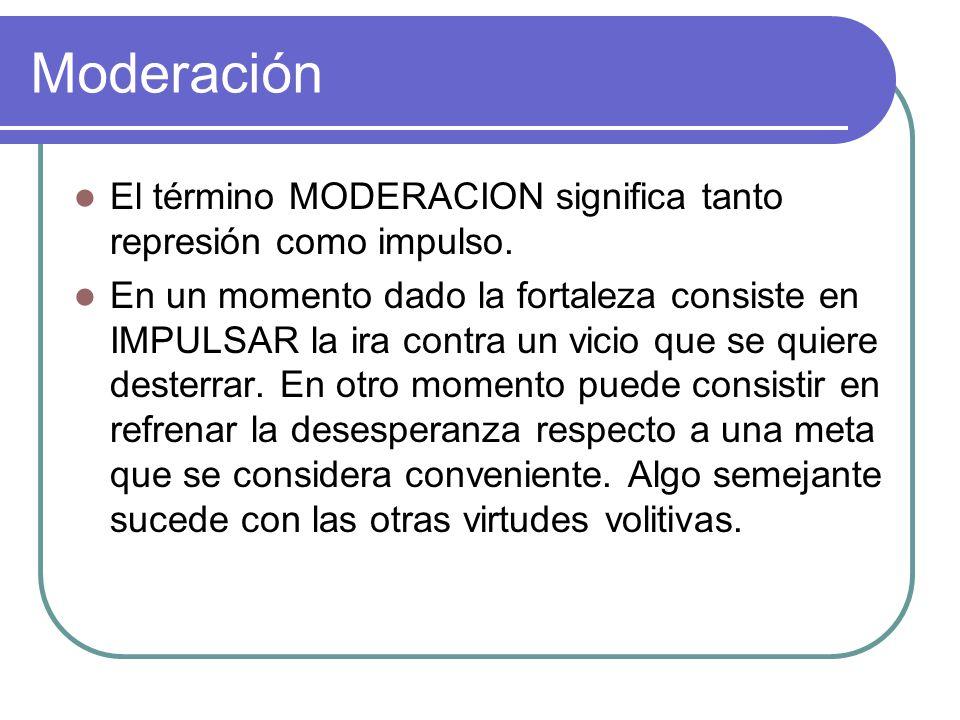 Moderación El término MODERACION significa tanto represión como impulso. En un momento dado la fortaleza consiste en IMPULSAR la ira contra un vicio q